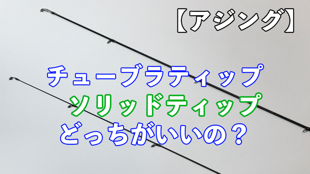 アジング初心者【間違わないロッド選び】ソリッドとチューブラどっちがいい?